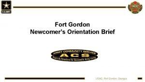 Fort Gordon Newcomers Orientation Brief USAG Fort Gordon