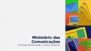 Ministrio das Comunicaes Comisso de Educao Cultura e
