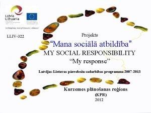 LLIV322 Mana socil atbildba Projekts MY SOCIAL RESPONSIBILITY