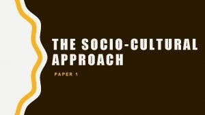 THE SOCIOCULTURAL APPROACH PAPER 1 SOCIOCULTURAL APPROACH The