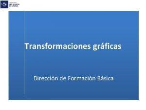 Transformaciones grficas Direccin de Formacin Bsica Transformaciones grficas