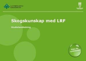 Skogskunskap med LRF Studiehandledning Skogskunskap med LRF Studiecirkeln