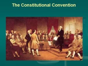 The Constitutional Convention The Constitutional Convention begins n