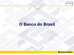 O Banco do Brasil O Banco do Brasil