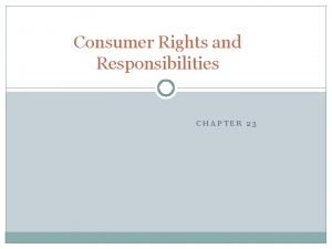Consumer Rights and Responsibilities CHAPTER 23 The Consumer