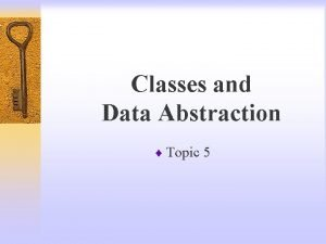 Classes and Data Abstraction Topic 5 Classes Class
