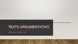 TEXTO ARGUMENTATIVO DEFINICIN Y ESTRUCTURA DEFINICIN Un texto