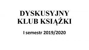 DYSKUSYJNY KLUB KSIKI I semestr 20192020 Klub Ksiki