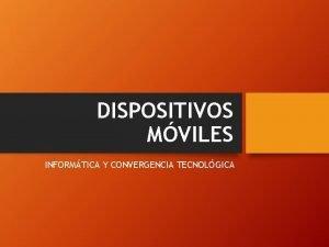 DISPOSITIVOS MVILES INFORMTICA Y CONVERGENCIA TECNOLGICA DISPOSITIVOS MVILES