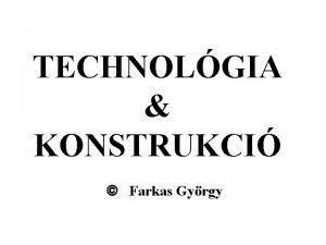 TECHNOLGIA KONSTRUKCI Farkas Gyrgy Farkas Gy Technolgia s