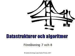 Datastrukturer och algoritmer Frelsning 7 och 8 Anders