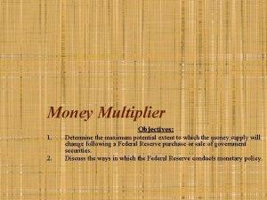 Money Multiplier Objectives 1 2 Determine the maximum