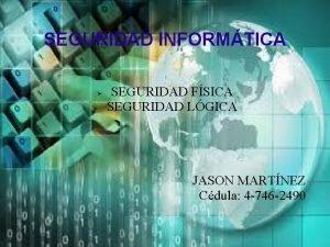 SEGURIDAD INFORMTICA SEGURIDAD FSICA SEGURIDAD LGICA JASON MARTNEZ