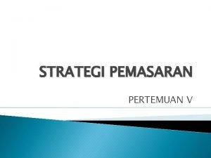 STRATEGI PEMASARAN PERTEMUAN V PENGERTIAN STRATEGI PEMASARAN Strategi