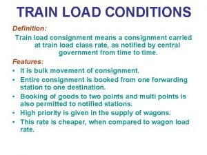 TRAIN LOAD CONDITIONS Definition Train load consignment means