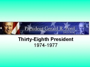 ThirtyEighth President 1974 1977 Gerald Ford Gerald Ford
