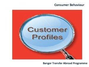 Consumer Behaviour Bangor Transfer Abroad Programme Consumer Behaviour