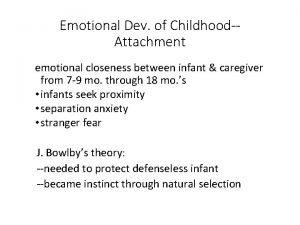 Emotional Dev of ChildhoodAttachment emotional closeness between infant