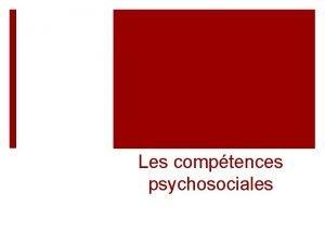 Les comptences psychosociales Les comptences psychosociales Cest la