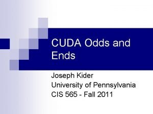 CUDA Odds and Ends Joseph Kider University of