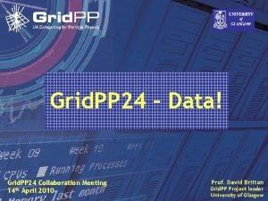 Grid PP 24 Data Prof David Britton Grid