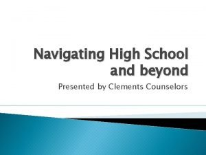 Navigating High School and beyond Presented by Clements