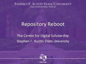 Repository Reboot The Center for Digital Scholarship Stephen