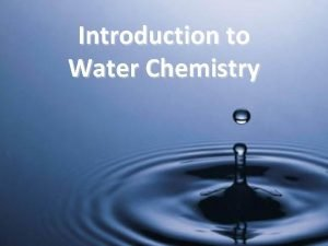 Introduction to Water Chemistry Why Water Water dissolves