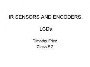 IR SENSORS AND ENCODERS LCDs Timothy Friez Class