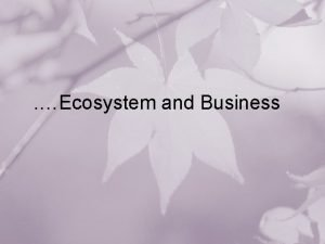 Ecosystem and Business Out Line Biological Ecosystem Industrial