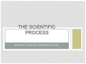 THE SCIENTIFIC PROCESS EARTH SCIENCE INTRODUCTION WHAT PROCESS