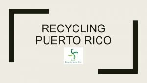 RECYCLING PUERTO RICO Introduction Much of Puerto Ricos