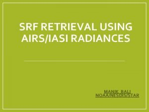 SRF RETRIEVAL USING AIRSIASI RADIANCES MANIK BALI NOAANESDISSTAR