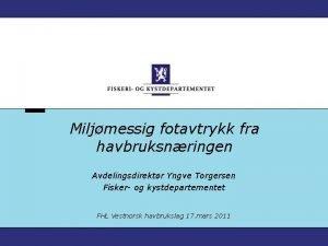 Miljmessig fotavtrykk fra havbruksnringen Avdelingsdirektr Yngve Torgersen Fisker