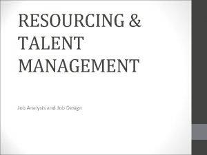 RESOURCING TALENT MANAGEMENT Job Analysis and Job Design