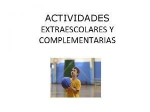 ACTIVIDADES EXTRAESCOLARES Y COMPLEMENTARIAS ACTIVIDADES EXTRAESCOLARES Actividades a