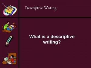 Descriptive Writing What is a descriptive writing Descriptive