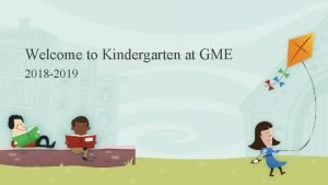 Welcome to Kindergarten at GME 2018 2019 You