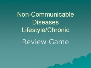 NonCommunicable Diseases LifestyleChronic Review Game These diseases are