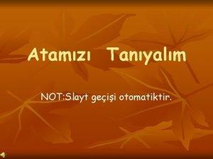 Atamz Tanyalm NOT Slayt geii otomatiktir Mustafa 1881