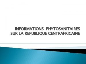 INFORMATIONS PHYTOSANITAIRES SUR LA REPUBLIQUE CENTRAFRICAINE 1 ORGANISATION