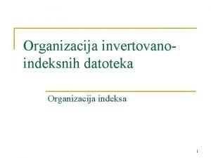 Organizacija invertovanoindeksnih datoteka Organizacija indeksa 1 Pristup invertovanim