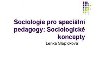 Sociologie pro speciln pedagogy Sociologick koncepty Lenka Slepikov