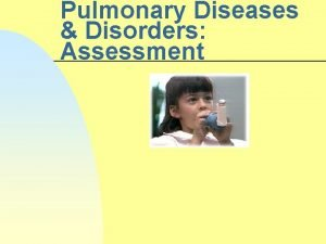 Pulmonary Diseases Disorders Assessment Pulmonary Diseases Disorders n