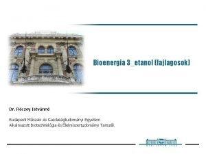 Bioenergia 3etanol fajlagosok Dr Rczey Istvnn Budapesti Mszaki