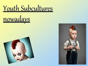 Youth Subcultures nowadays Subcultures are the groupings that