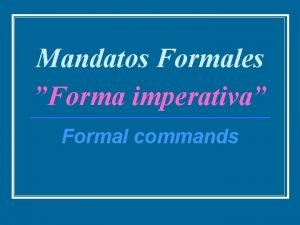 Mandatos Formales Forma imperativa Formal commands Complete each