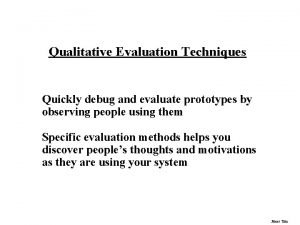 Qualitative Evaluation Techniques Quickly debug and evaluate prototypes