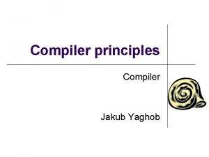 Compiler principles Compiler Jakub Yaghob Literature and slides