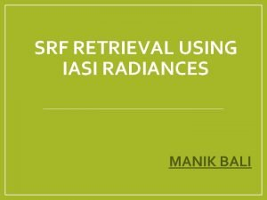 SRF RETRIEVAL USING IASI RADIANCES MANIK BALI Contents